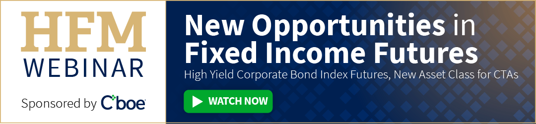 HFM Webinar. Sponsored by Cboe. New Opportunities in Fixed Income Futures. High Yield Corporate Bond Index Futures, New Asset Class for CTAs. Watch Now